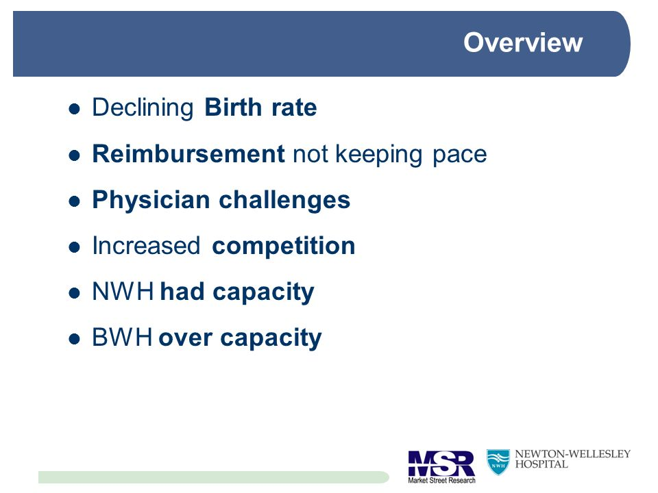 Overview Declining Birth rate Reimbursement not keeping pace Physician challenges Increased competition NWH had capacity BWH over capacity