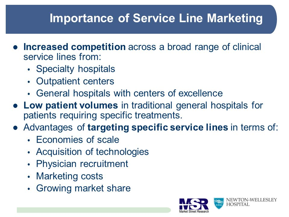 Importance of Service Line Marketing Increased competition across a broad range of clinical service lines from: Specialty hospitals Outpatient centers