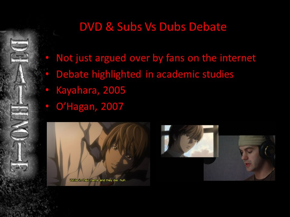 DVD & Subs Vs Dubs Debate Not just argued over by fans on the internet Debate highlighted in academic studies Kayahara, 2005 OHagan, 2007