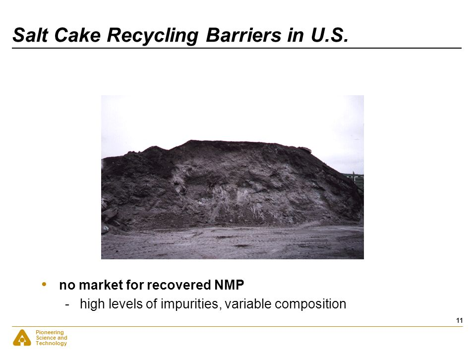 Pioneering Science and Technology 11 Salt Cake Recycling Barriers in U.S. no market for recovered NMP -high levels of impurities, variable composition