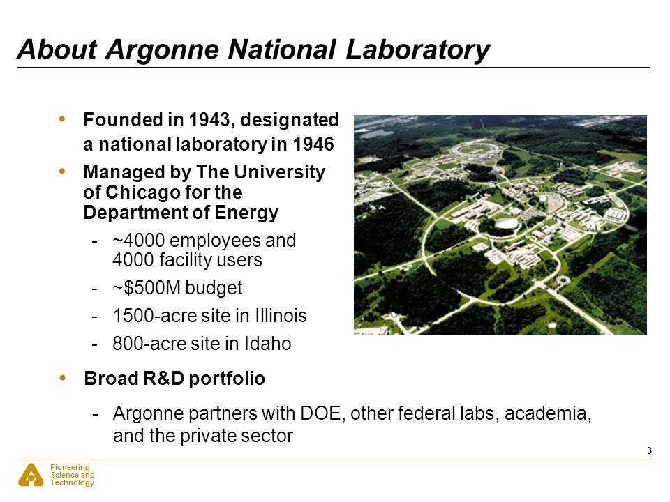 Pioneering Science and Technology 3 About Argonne National Laboratory Founded in 1943, designated a national laboratory in 1946 Managed by The Univers