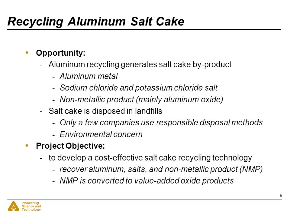 Pioneering Science and Technology 5 Recycling Aluminum Salt Cake Opportunity: -Aluminum recycling generates salt cake by-product - Aluminum metal - So
