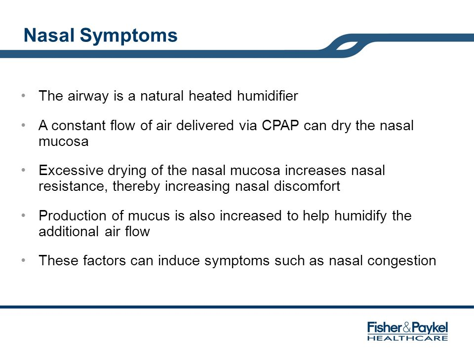 Nasal Symptoms The airway is a natural heated humidifier A constant flow of air delivered via CPAP can dry the nasal mucosa Excessive drying of the na