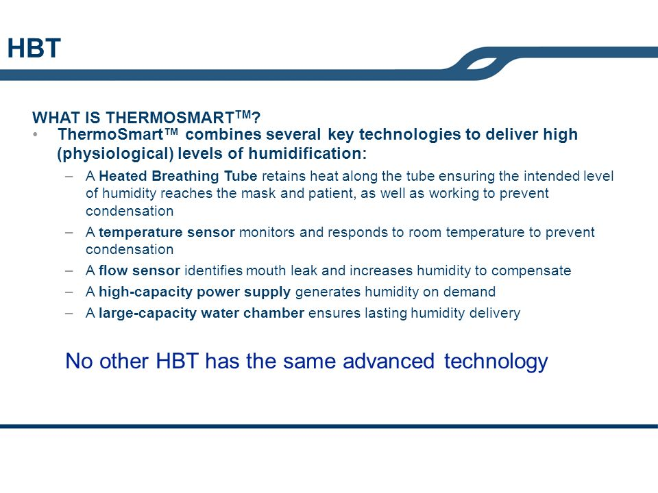 ThermoSmart combines several key technologies to deliver high (physiological) levels of humidification: –A Heated Breathing Tube retains heat along th
