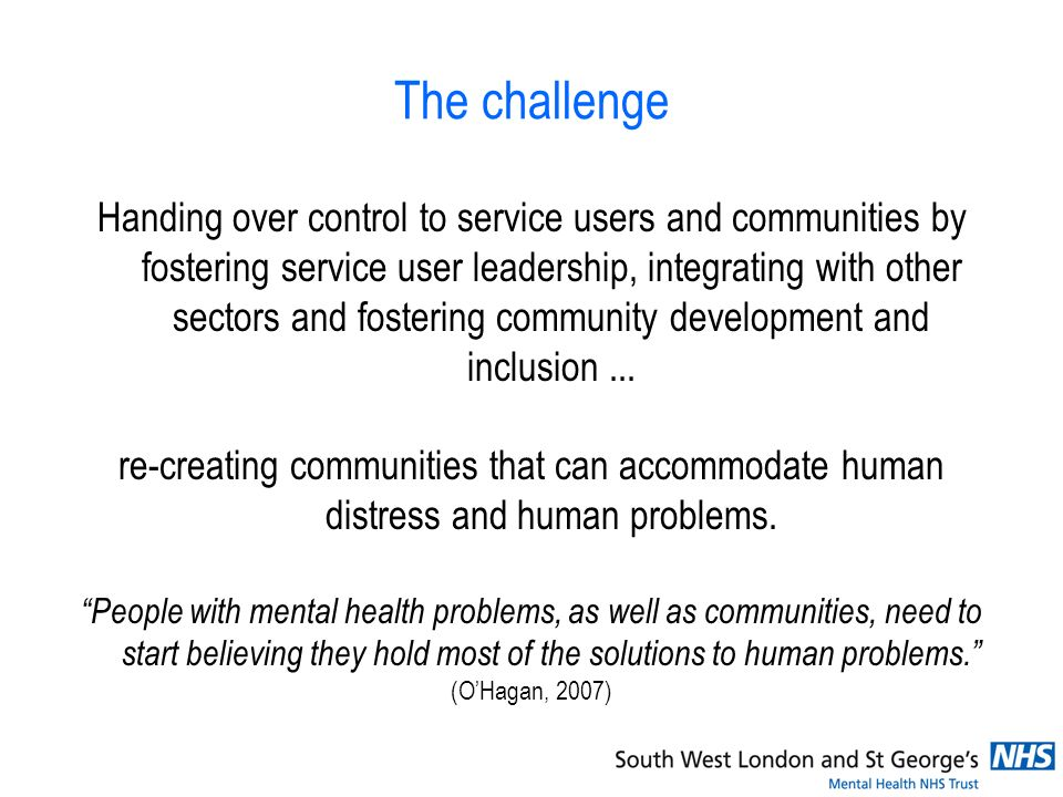 The challenge Handing over control to service users and communities by fostering service user leadership, integrating with other sectors and fostering
