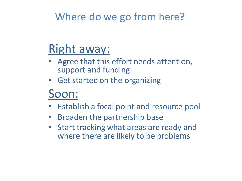 Where do we go from here? Right away: Agree that this effort needs attention, support and funding Get started on the organizing Soon: Establish a foca