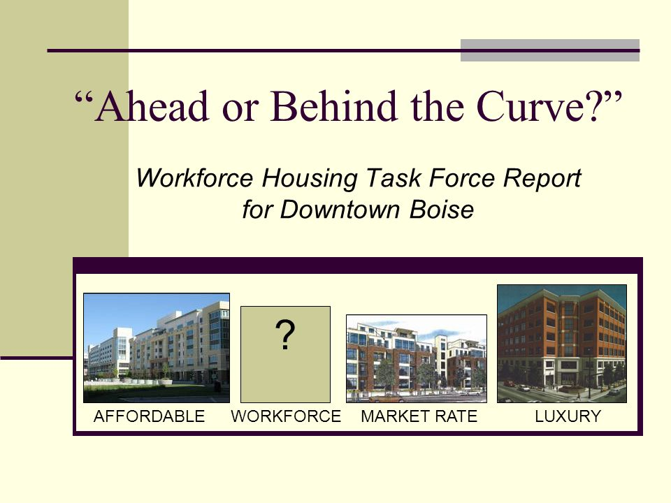 AFFORDABLEWORKFORCEMARKET RATELUXURY Workforce Housing Task Force Report for Downtown Boise Ahead or Behind the Curve