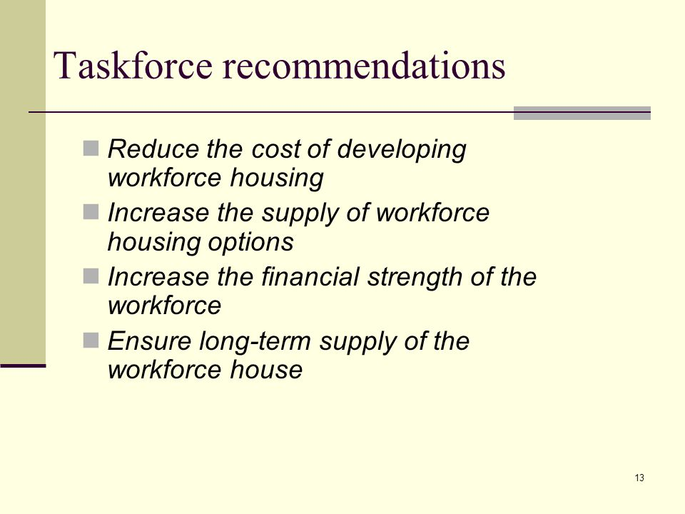 13 Taskforce recommendations Reduce the cost of developing workforce housing Increase the supply of workforce housing options Increase the financial strength of the workforce Ensure long-term supply of the workforce house