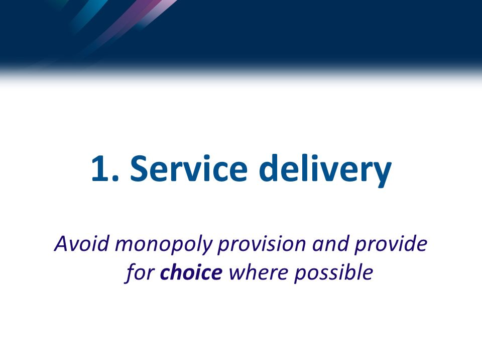 1. Service delivery Avoid monopoly provision and provide for choice where possible