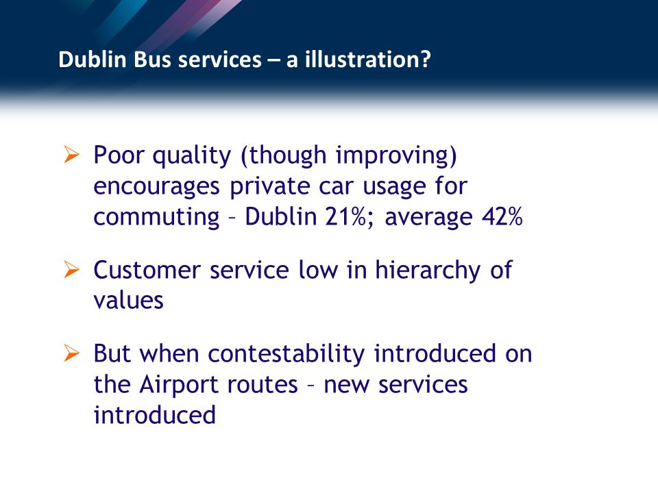 Dublin Bus services – a illustration? Poor quality (though improving) encourages private car usage for commuting – Dublin 21%; average 42% Customer se