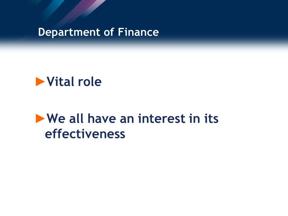 Department of Finance Vital role We all have an interest in its effectiveness