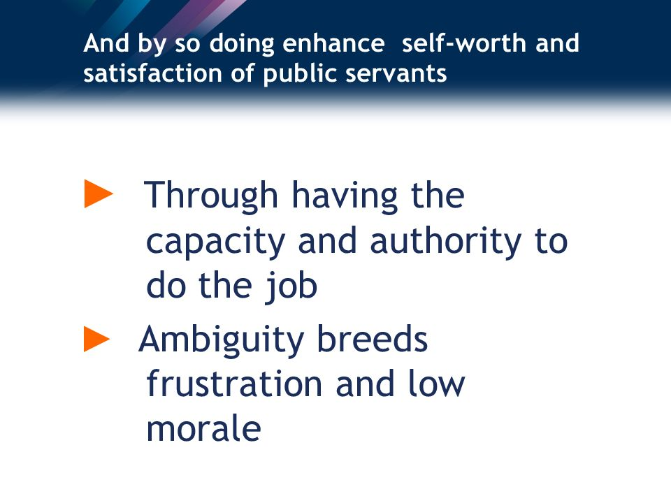 And by so doing enhance self-worth and satisfaction of public servants Through having the capacity and authority to do the job Ambiguity breeds frustration and low morale