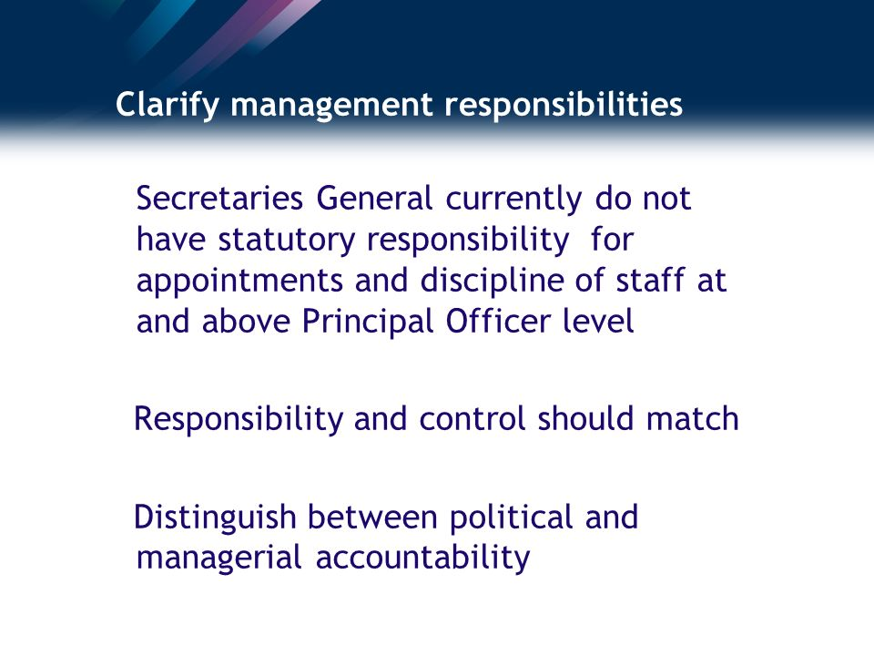 Clarify management responsibilities Secretaries General currently do not have statutory responsibility for appointments and discipline of staff at and above Principal Officer level Responsibility and control should match Distinguish between political and managerial accountability