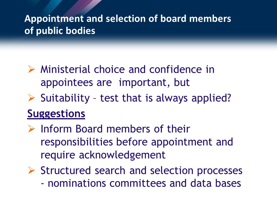 Appointment and selection of board members of public bodies Ministerial choice and confidence in appointees are important, but Suitability – test that is always applied.
