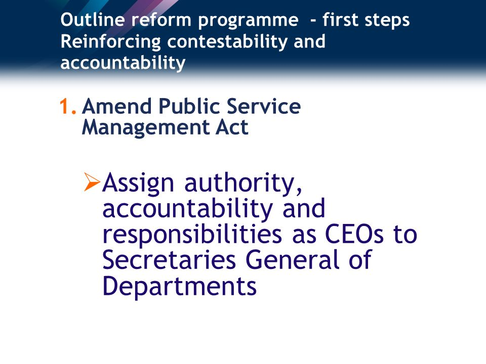 Outline reform programme - first steps Reinforcing contestability and accountability 1.Amend Public Service Management Act Assign authority, accountability and responsibilities as CEOs to Secretaries General of Departments