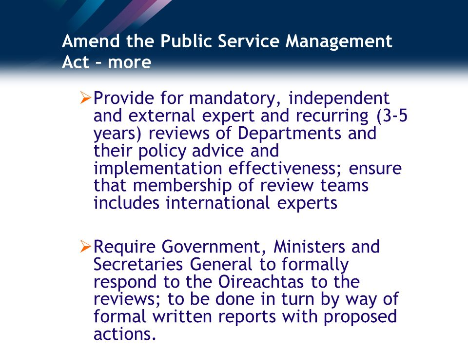 Amend the Public Service Management Act – more Provide for mandatory, independent and external expert and recurring (3-5 years) reviews of Departments and their policy advice and implementation effectiveness; ensure that membership of review teams includes international experts Require Government, Ministers and Secretaries General to formally respond to the Oireachtas to the reviews; to be done in turn by way of formal written reports with proposed actions.