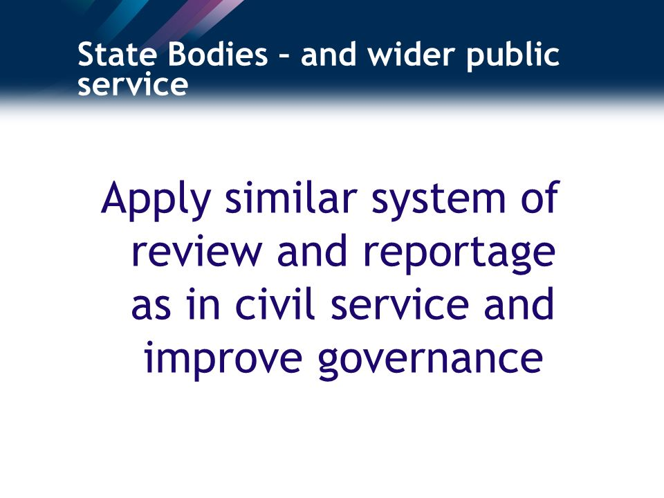 State Bodies – and wider public service Apply similar system of review and reportage as in civil service and improve governance