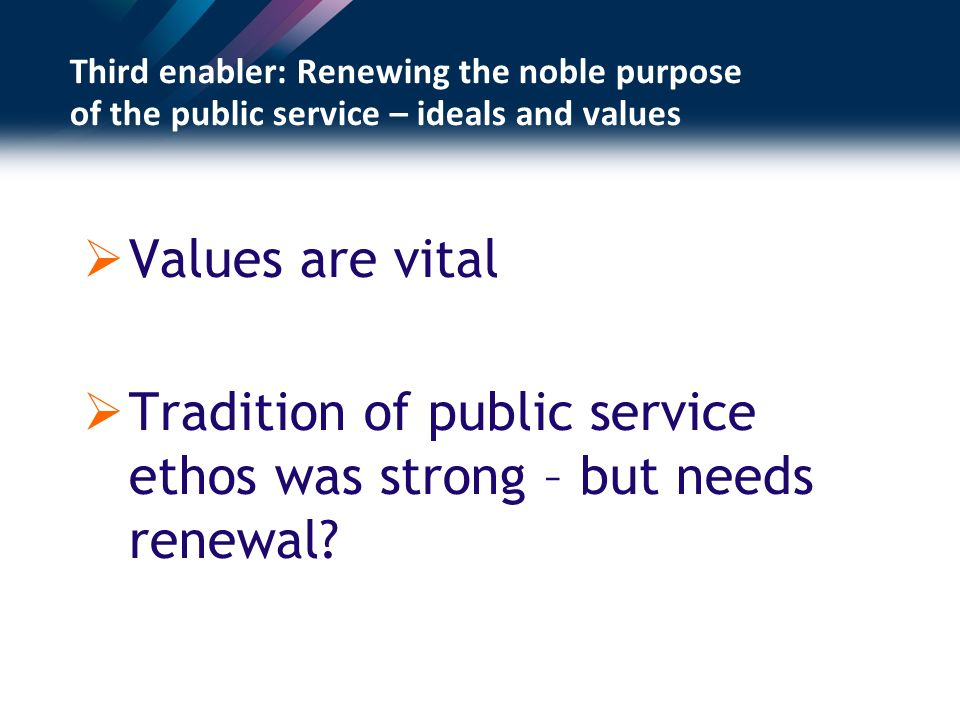 Third enabler: Renewing the noble purpose of the public service – ideals and values Values are vital Tradition of public service ethos was strong – but needs renewal