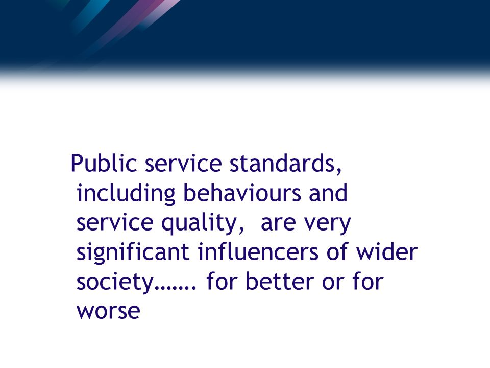 Public service standards, including behaviours and service quality, are very significant influencers of wider society…….