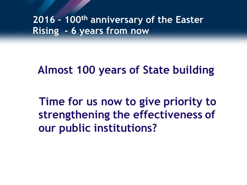 2016 – 100 th anniversary of the Easter Rising - 6 years from now Almost 100 years of State building Time for us now to give priority to strengthening the effectiveness of our public institutions