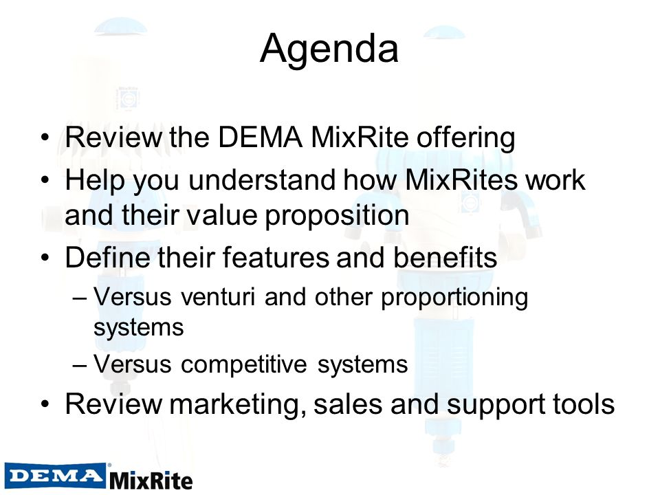 Agenda Review the DEMA MixRite offering Help you understand how MixRites work and their value proposition Define their features and benefits –Versus v
