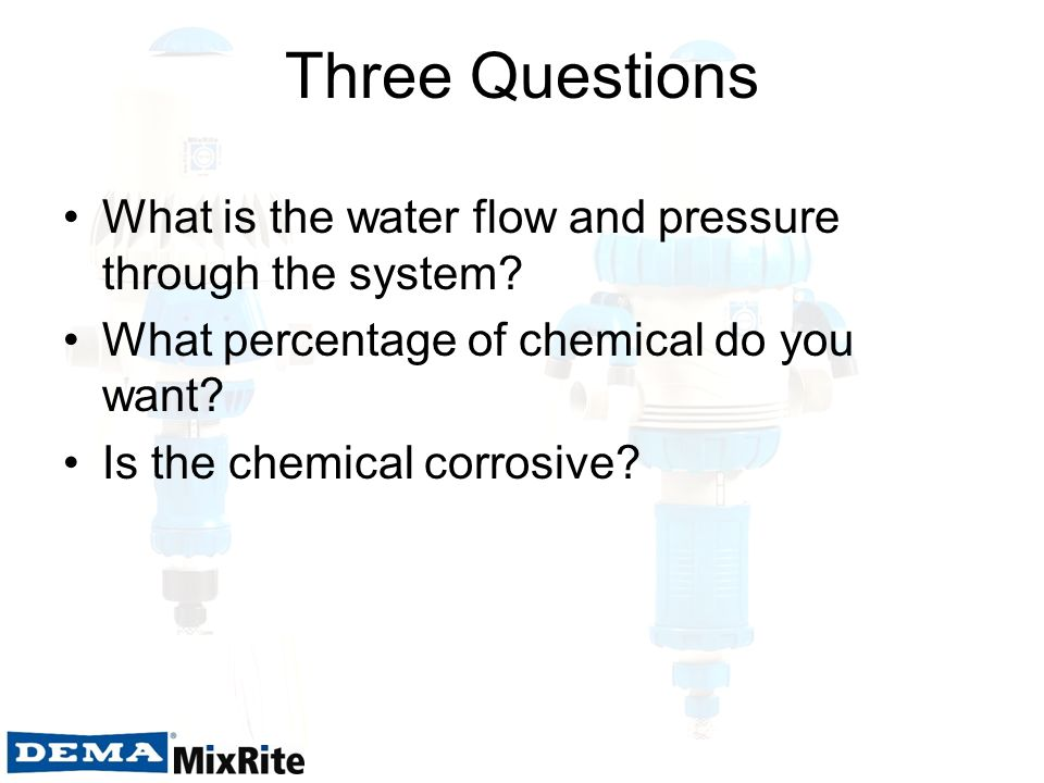 Three Questions What is the water flow and pressure through the system? What percentage of chemical do you want? Is the chemical corrosive?