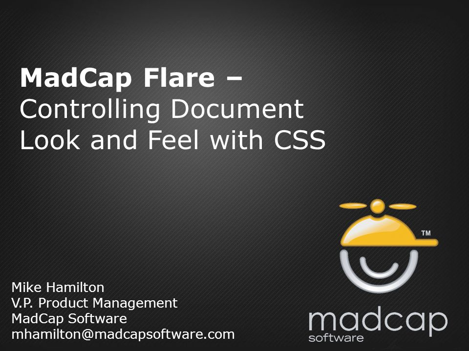 Mike Hamilton V.P. Product Management MadCap Software mhamilton@madcapsoftware.com MadCap Flare – Controlling Document Look and Feel with CSS