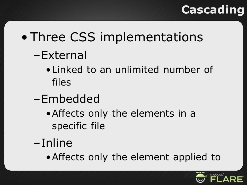 Cascading Three CSS implementations –External Linked to an unlimited number of files –Embedded Affects only the elements in a specific file –Inline Af