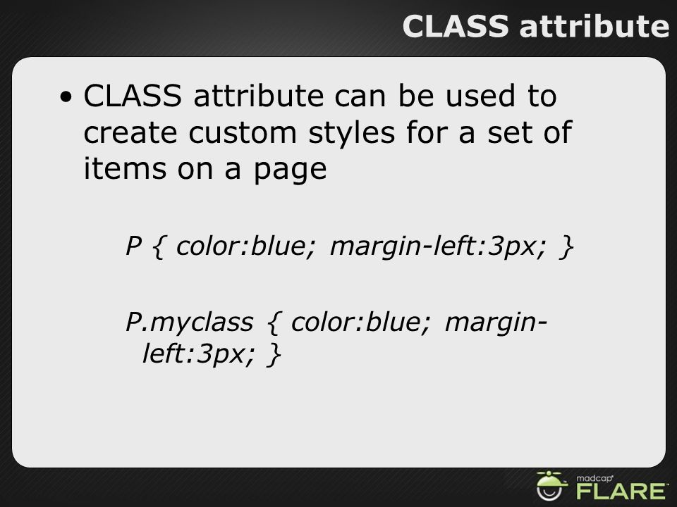 CLASS attribute CLASS attribute can be used to create custom styles for a set of items on a page P { color:blue; margin-left:3px; } P.myclass { color: