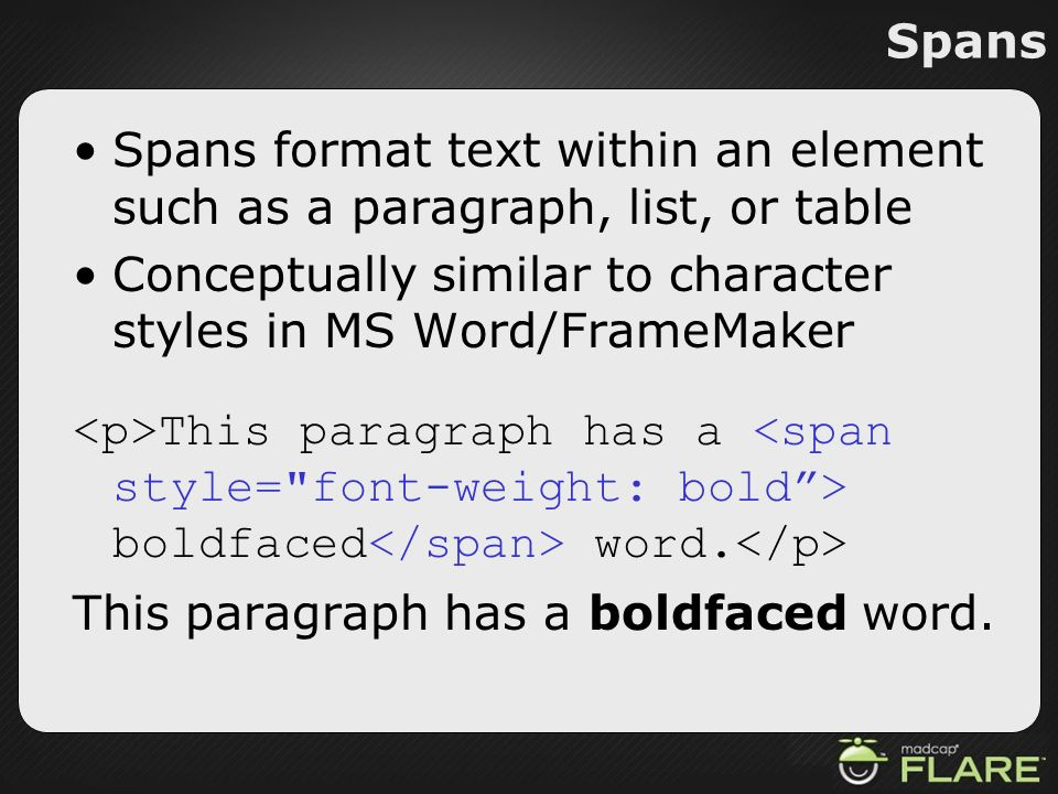 Spans Spans format text within an element such as a paragraph, list, or table Conceptually similar to character styles in MS Word/FrameMaker This para