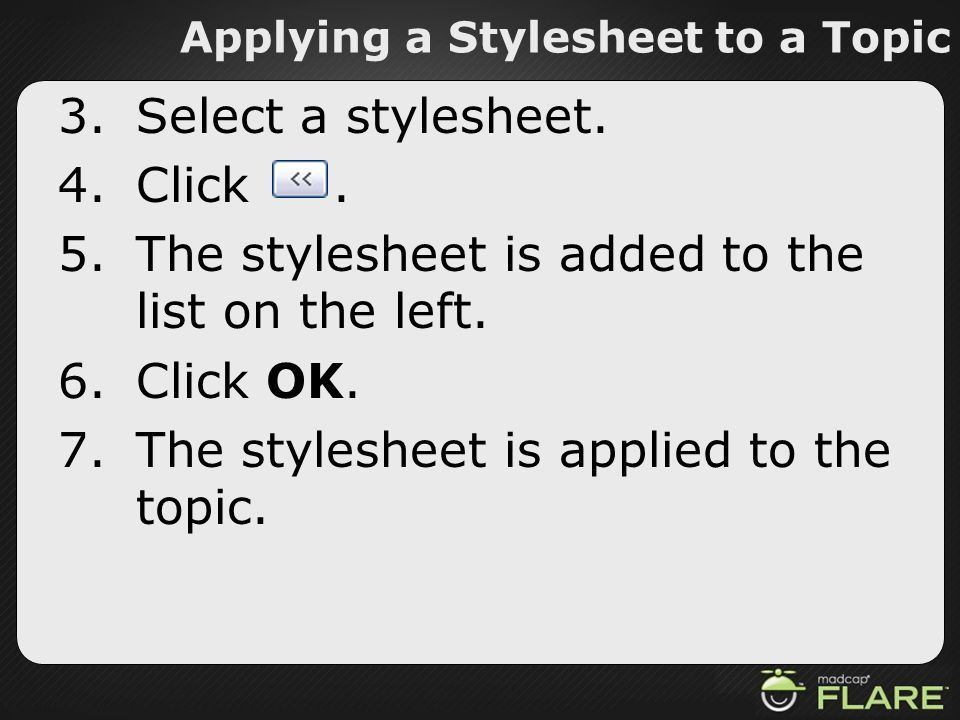 Applying a Stylesheet to a Topic 3.Select a stylesheet. 4.Click. 5.The stylesheet is added to the list on the left. 6.Click OK. 7.The stylesheet is ap
