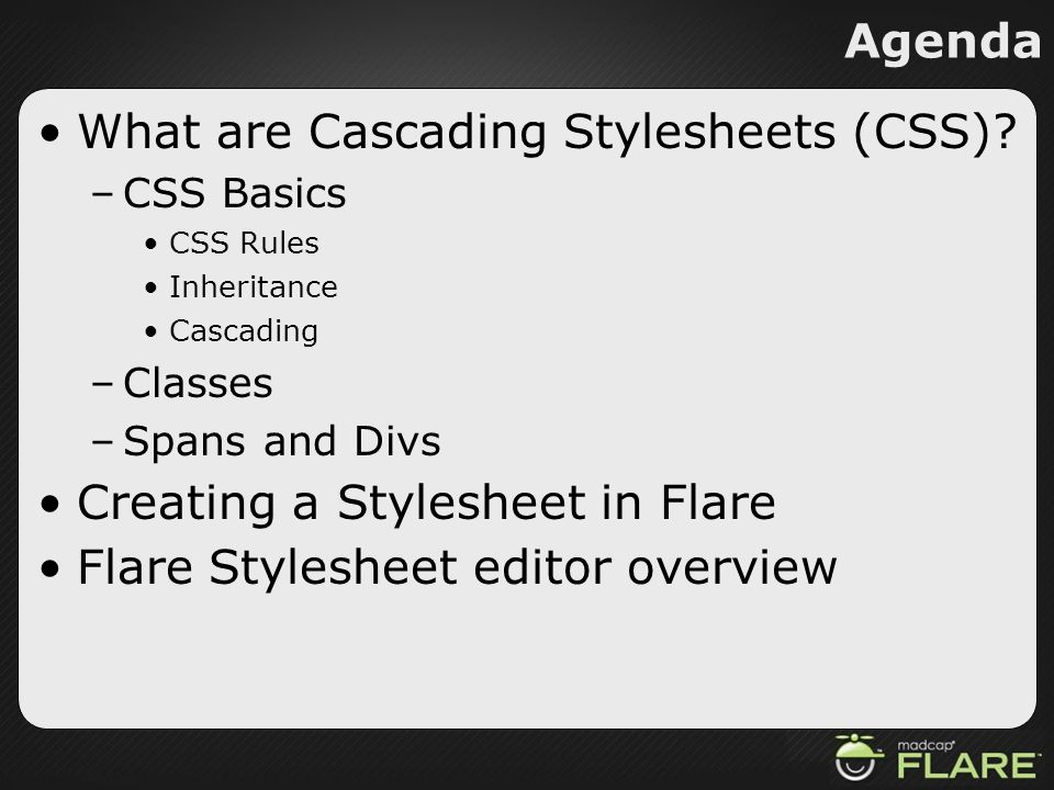 Agenda What are Cascading Stylesheets (CSS)? –CSS Basics CSS Rules Inheritance Cascading –Classes –Spans and Divs Creating a Stylesheet in Flare Flare