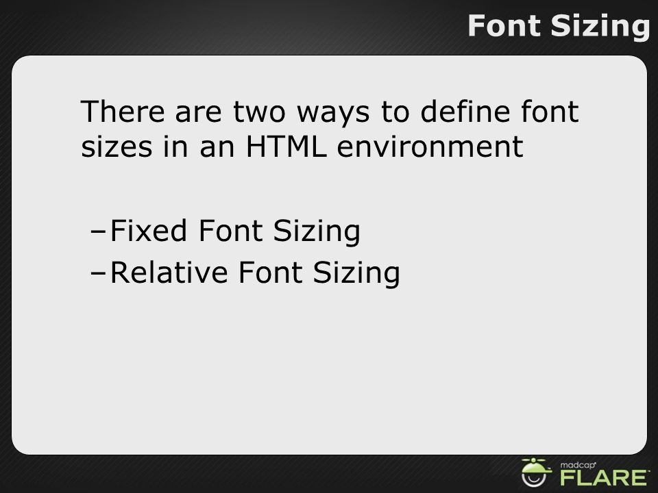 Font Sizing There are two ways to define font sizes in an HTML environment –Fixed Font Sizing –Relative Font Sizing