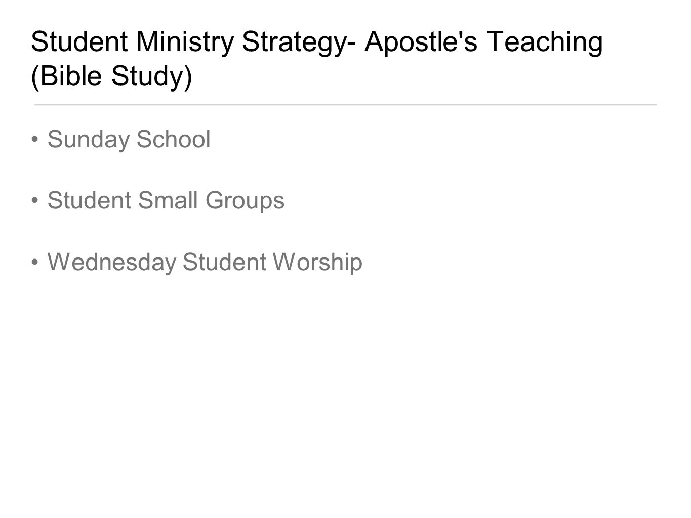 Student Ministry Strategy- Apostle s Teaching (Bible Study) Sunday School Student Small Groups Wednesday Student Worship