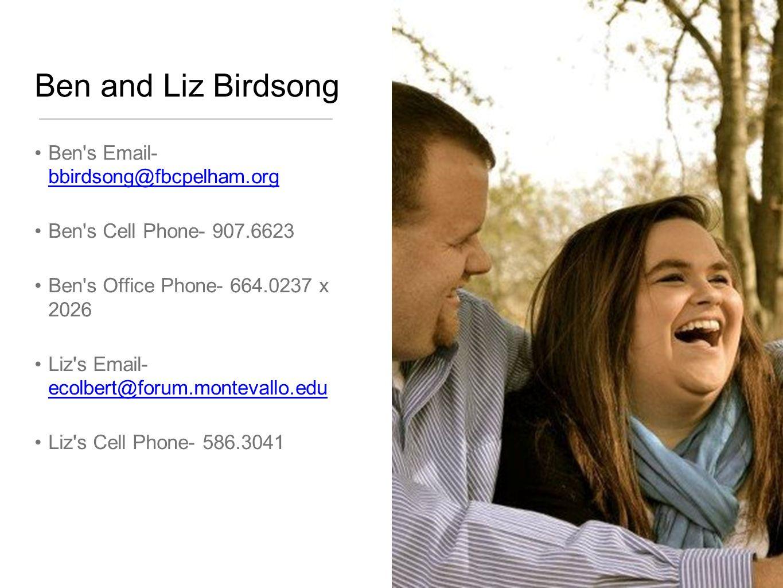 Ben and Liz Birdsong Ben's Email- bbirdsong@fbcpelham.org bbirdsong@fbcpelham.org Ben's Cell Phone- 907.6623 Ben's Office Phone- 664.0237 x 2026 Liz's
