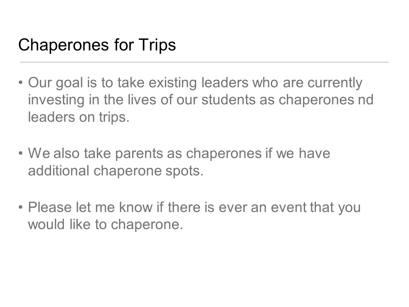 Chaperones for Trips Our goal is to take existing leaders who are currently investing in the lives of our students as chaperones nd leaders on trips.