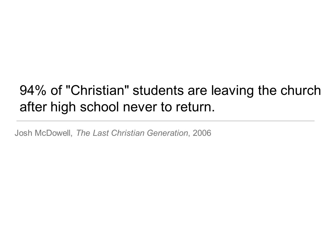 94% of Christian students are leaving the church after high school never to return.