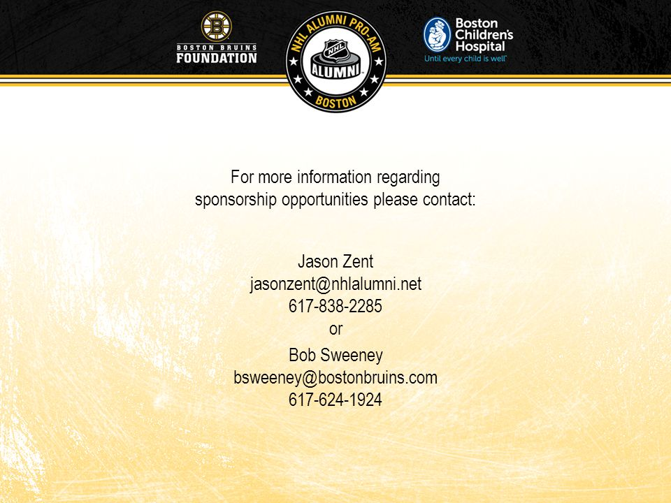 For more information regarding sponsorship opportunities please contact: Jason Zent jasonzent@nhlalumni.net 617-838-2285 or Bob Sweeney bsweeney@bosto