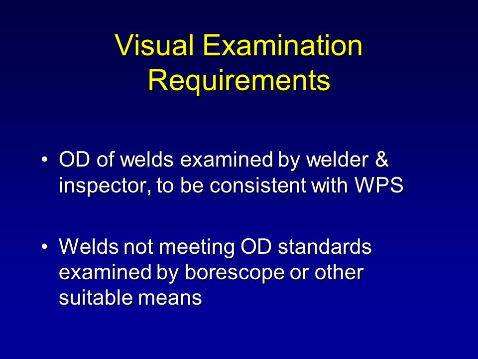 Visual Examination Requirements OD of welds examined by welder & inspector, to be consistent with WPSOD of welds examined by welder & inspector, to be