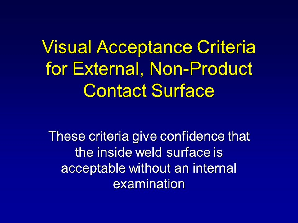 Visual Acceptance Criteria for External, Non-Product Contact Surface These criteria give confidence that the inside weld surface is acceptable without