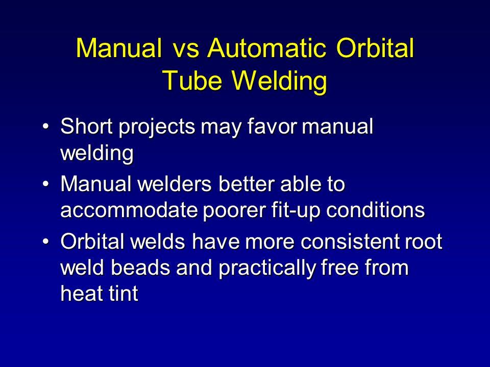 Manual vs Automatic Orbital Tube Welding Short projects may favor manual weldingShort projects may favor manual welding Manual welders better able to
