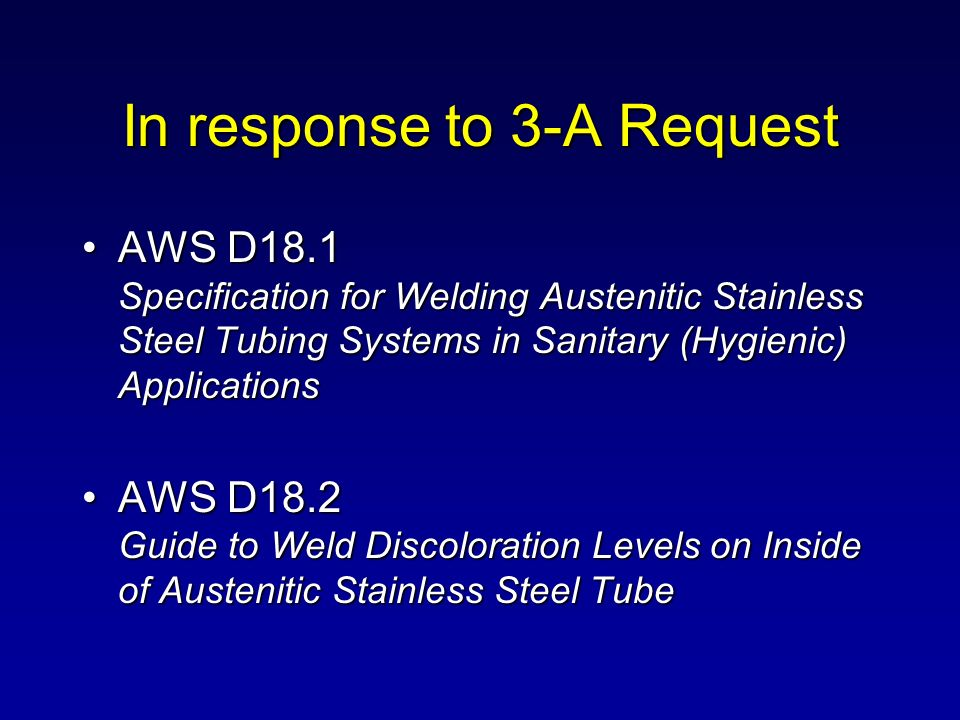 Goals of D18.1 & D18.2 Guidance of judging root welds of tubes from OD appearanceGuidance of judging root welds of tubes from OD appearance Guides for Procedure & Performance Qualification, Preconstruction Weld SamplesGuides for Procedure & Performance Qualification, Preconstruction Weld Samples Weld visual acceptance criteriaWeld visual acceptance criteria Illustration of weld discoloration levelsIllustration of weld discoloration levels