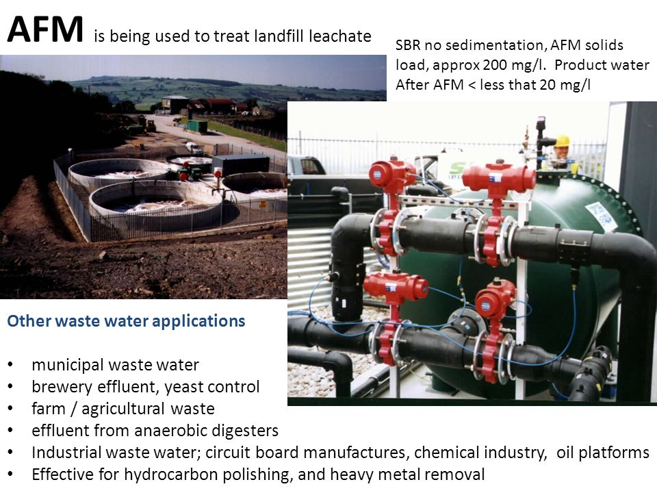 AFM is being used to treat landfill leachate SBR no sedimentation, AFM solids load, approx 200 mg/l. Product water After AFM < less that 20 mg/l Other