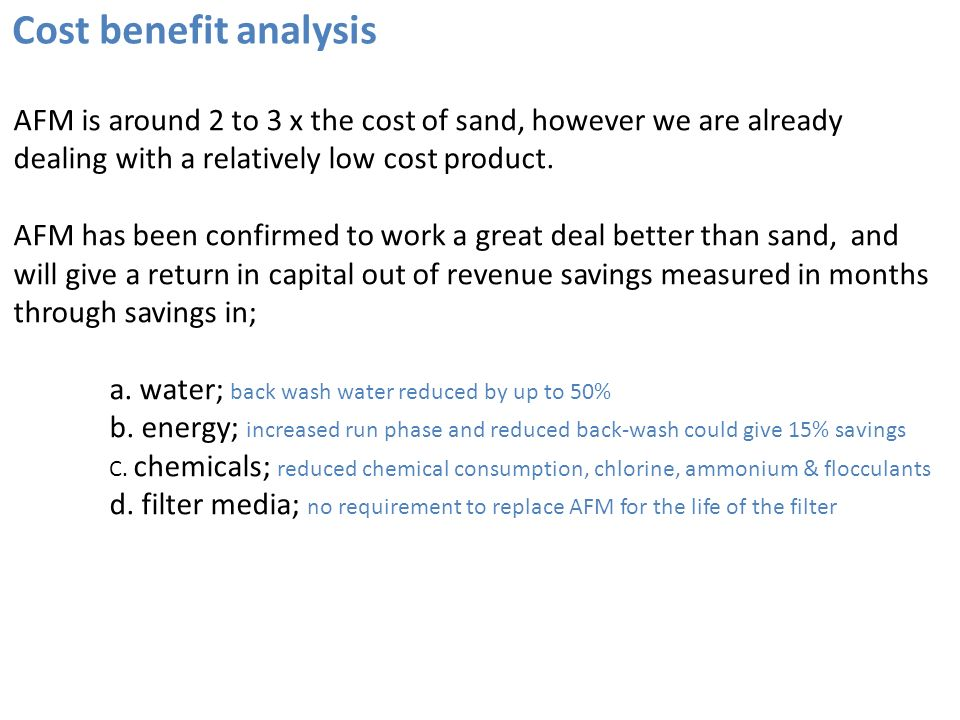 Cost benefit analysis AFM is around 2 to 3 x the cost of sand, however we are already dealing with a relatively low cost product. AFM has been confirm