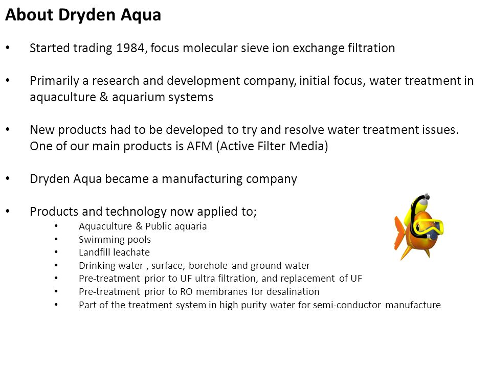 About Dryden Aqua Started trading 1984, focus molecular sieve ion exchange filtration Primarily a research and development company, initial focus, wat