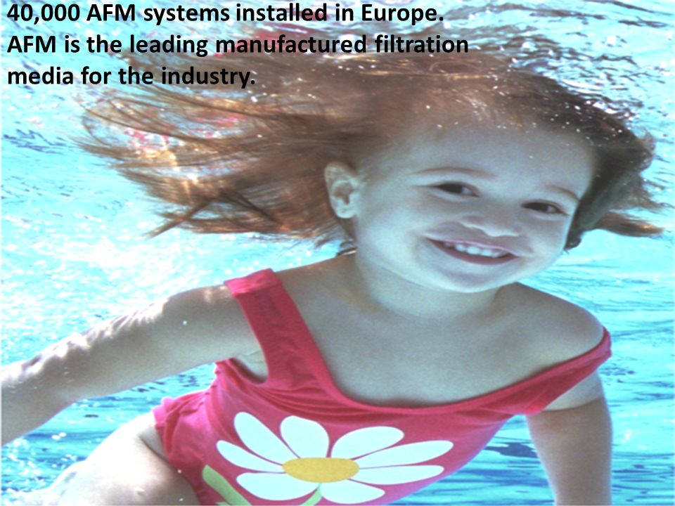 40,000 AFM systems installed in Europe. AFM is the leading manufactured filtration media for the industry.