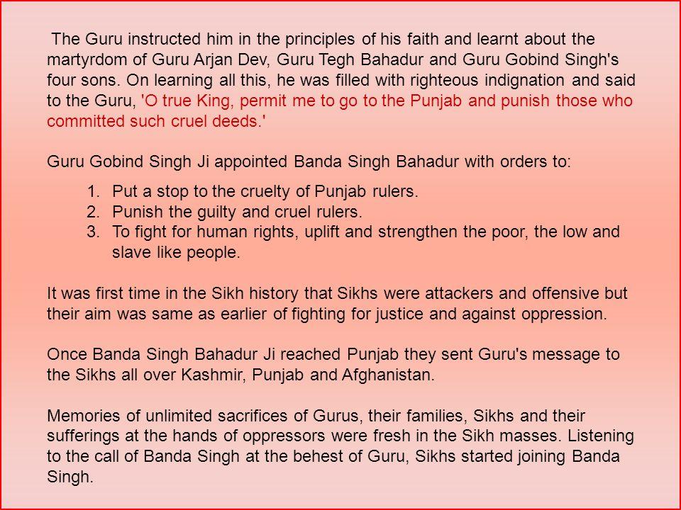 The Guru instructed him in the principles of his faith and learnt about the martyrdom of Guru Arjan Dev, Guru Tegh Bahadur and Guru Gobind Singh's fou