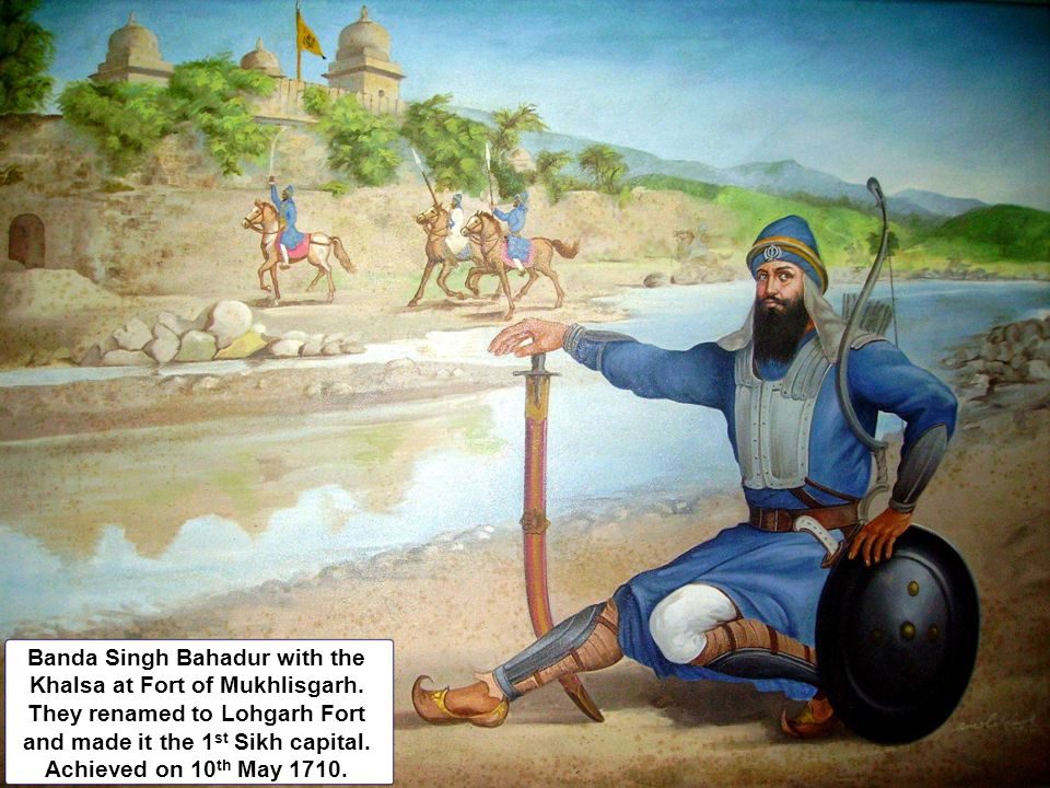 Banda Singh Bahadur with the Khalsa at Fort of Mukhlisgarh. They renamed to Lohgarh Fort and made it the 1 st Sikh capital. Achieved on 10 th May 1710