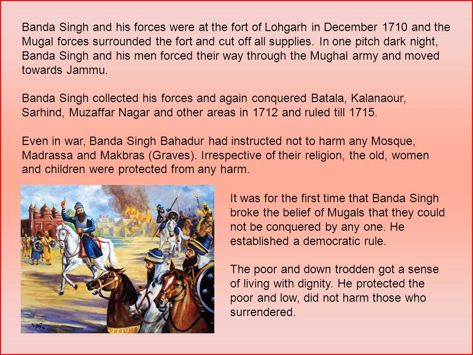 Banda Singh and his forces were at the fort of Lohgarh in December 1710 and the Mugal forces surrounded the fort and cut off all supplies. In one pitc