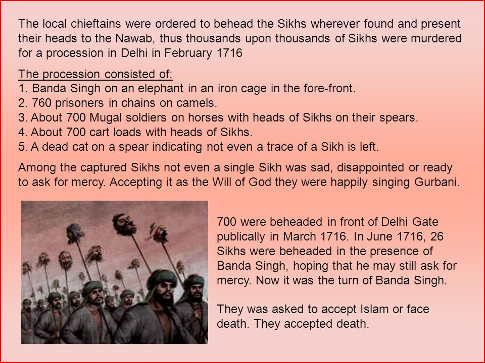700 were beheaded in front of Delhi Gate publically in March 1716. In June 1716, 26 Sikhs were beheaded in the presence of Banda Singh, hoping that he